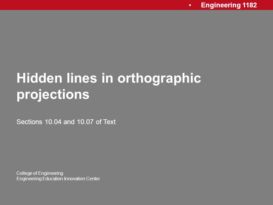 Engineering 1182 College of Engineering Engineering Education Innovation Center Hidden lines in orthographic projections Sections 10.04 and 10.07 of T