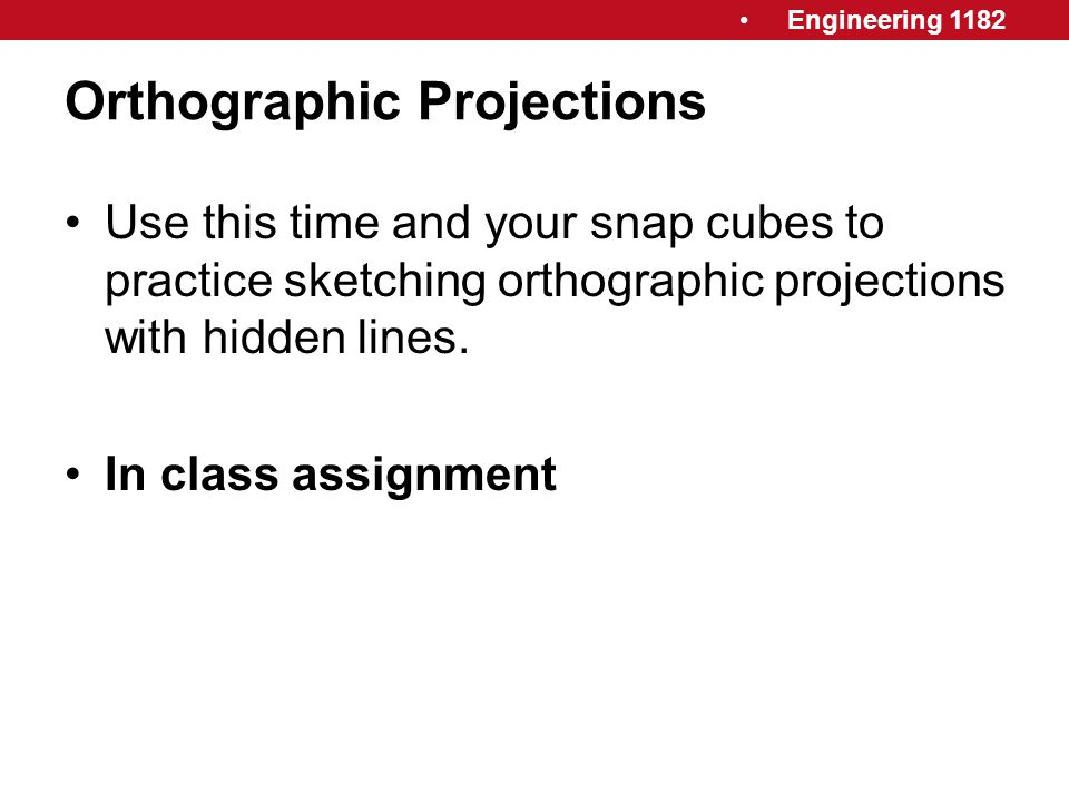 Engineering 1182 Orthographic Projections Use this time and your snap cubes to practice sketching orthographic projections with hidden lines. In class