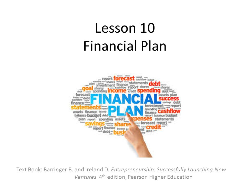 Lesson 10 Financial Plan Text Book: Barringer B. and Ireland D. Entrepreneurship: Successfully Launching New Ventures 4 th edition, Pearson Higher Edu