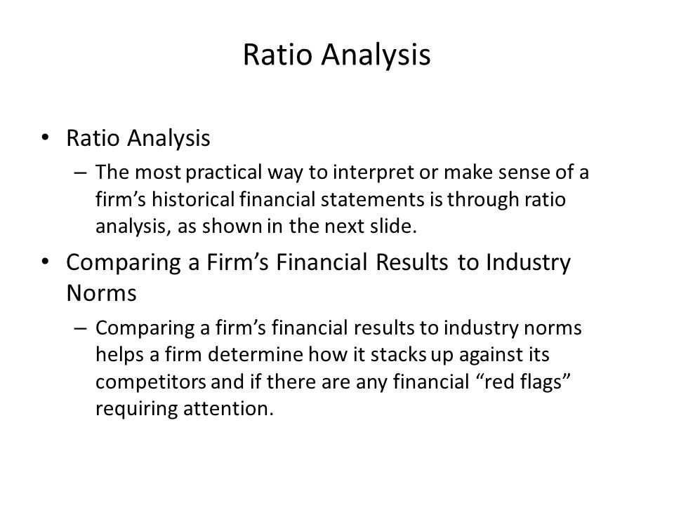 Ratio Analysis – The most practical way to interpret or make sense of a firm's historical financial statements is through ratio analysis, as shown in