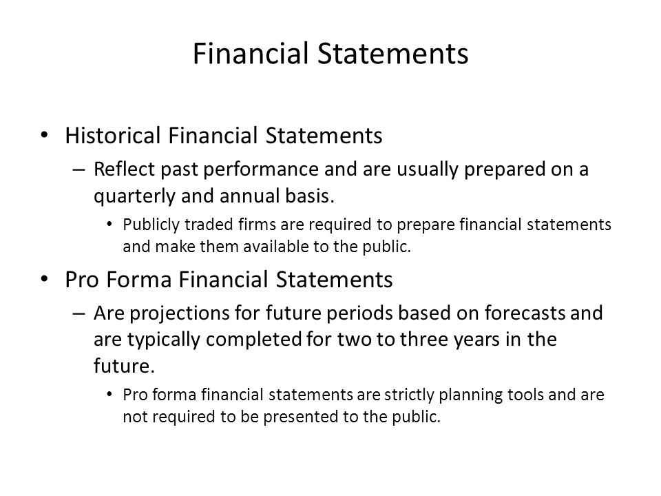 Financial Statements Historical Financial Statements – Reflect past performance and are usually prepared on a quarterly and annual basis. Publicly tra