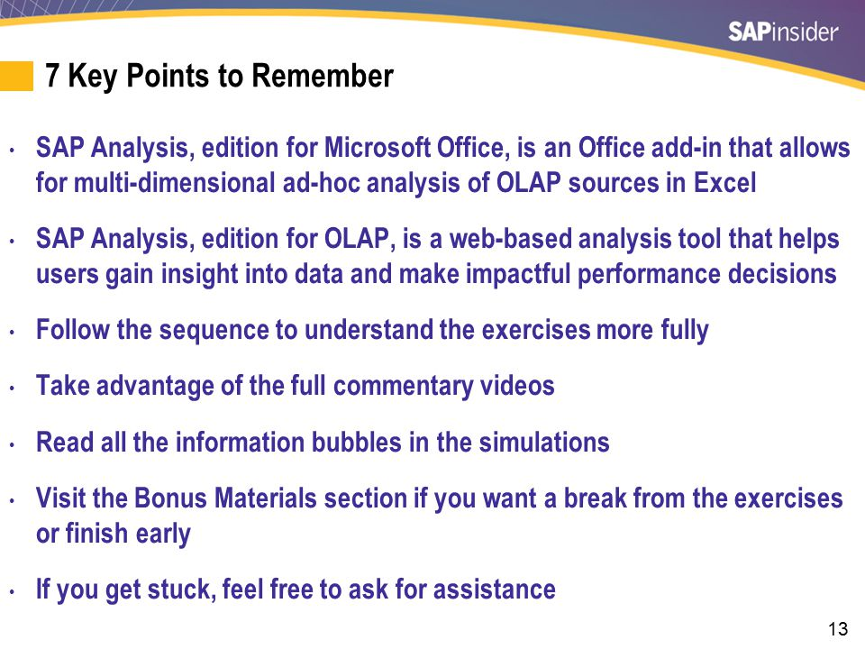 13 7 Key Points to Remember SAP Analysis, edition for Microsoft Office, is an Office add-in that allows for multi-dimensional ad-hoc analysis of OLAP sources in Excel SAP Analysis, edition for OLAP, is a web-based analysis tool that helps users gain insight into data and make impactful performance decisions Follow the sequence to understand the exercises more fully Take advantage of the full commentary videos Read all the information bubbles in the simulations Visit the Bonus Materials section if you want a break from the exercises or finish early If you get stuck, feel free to ask for assistance