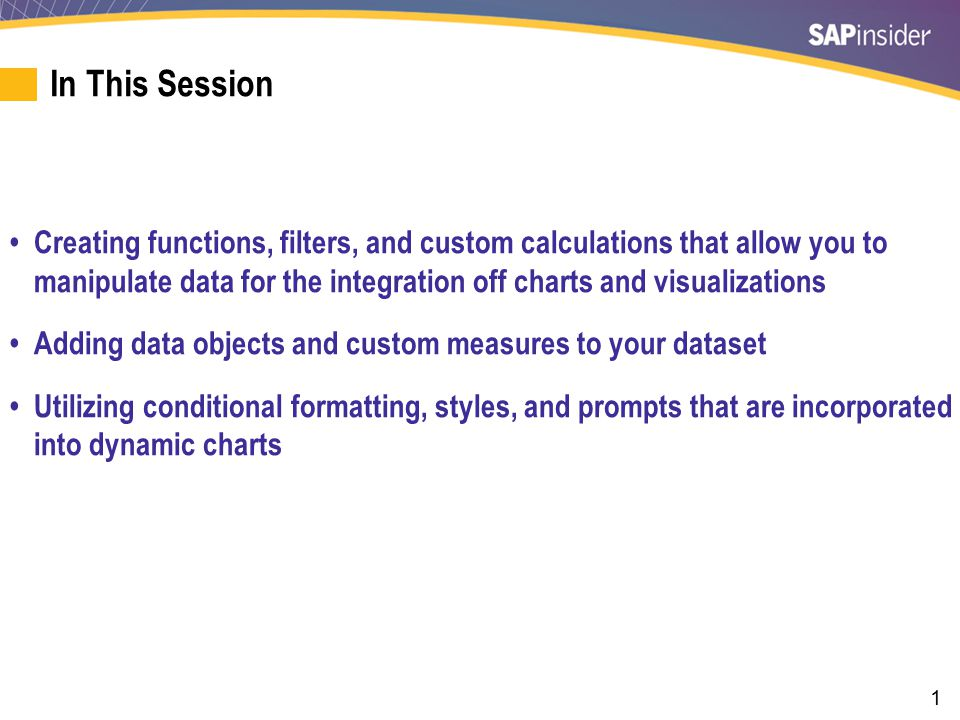 1 In This Session Creating functions, filters, and custom calculations that allow you to manipulate data for the integration off charts and visualizations Adding data objects and custom measures to your dataset Utilizing conditional formatting, styles, and prompts that are incorporated into dynamic charts