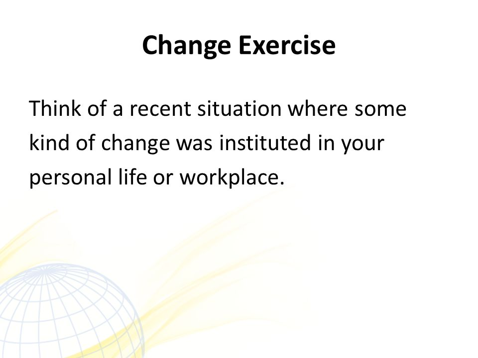 Change Exercise Think of a recent situation where some kind of change was instituted in your personal life or workplace.