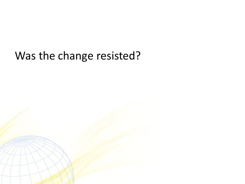 Was the change resisted