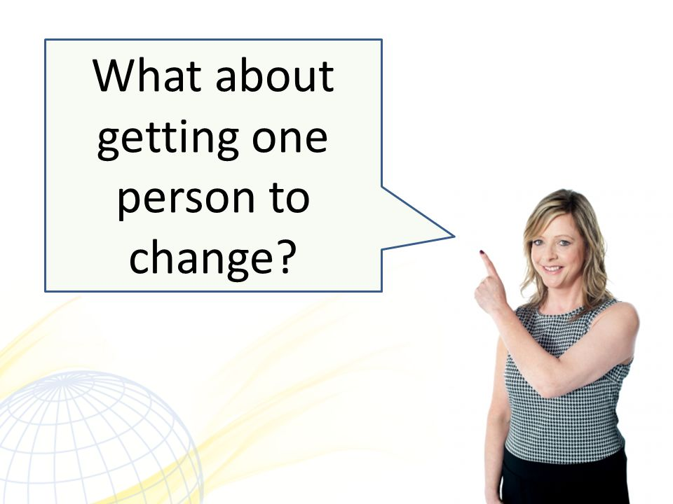 What about getting one person to change