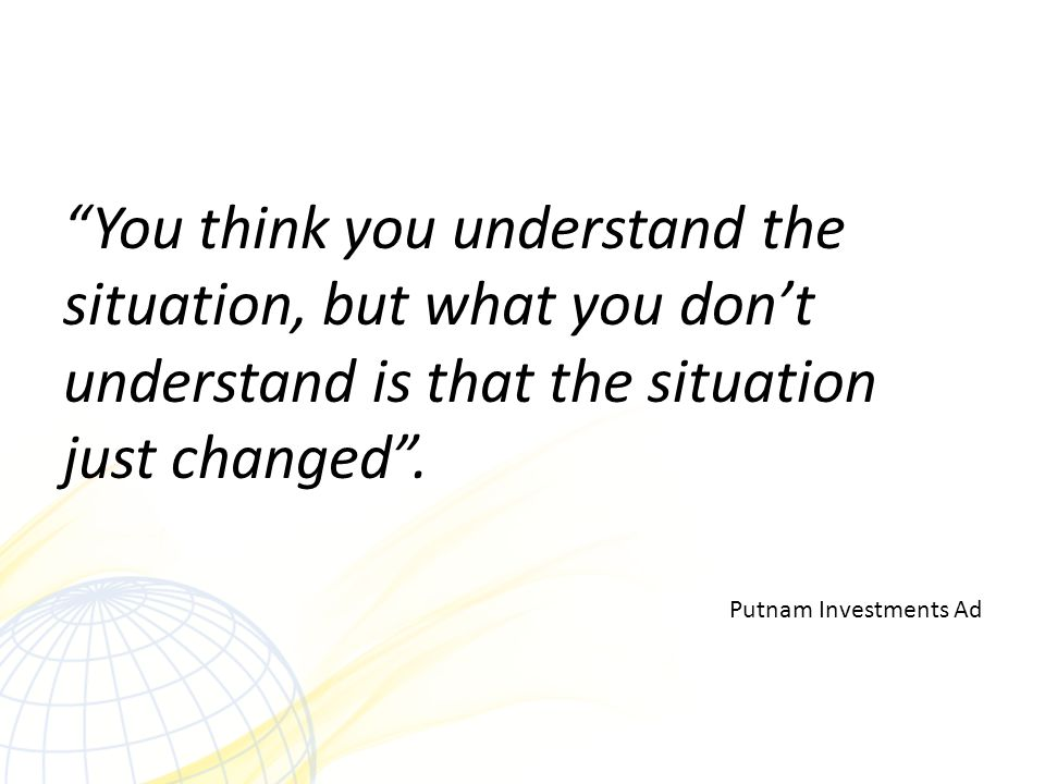 You think you understand the situation, but what you don't understand is that the situation just changed .