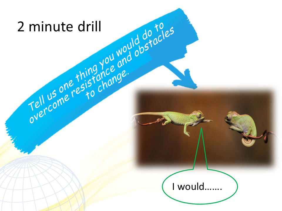 2 minute drill Tell us one thing you would do to overcome resistance and obstacles to change.