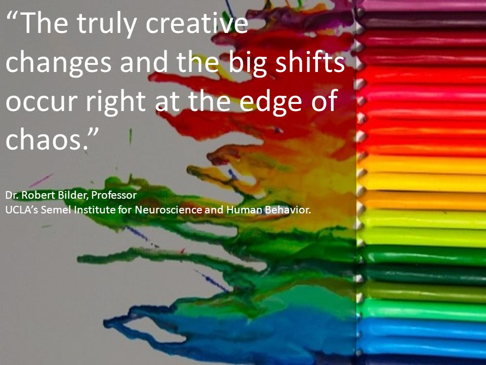 The truly creative changes and the big shifts occur right at the edge of chaos. Dr.