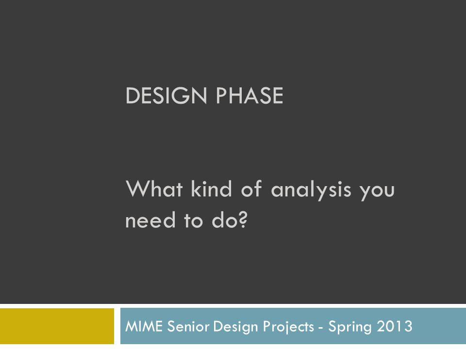 DESIGN PHASE What kind of analysis you need to do? MIME Senior Design Projects - Spring 2013