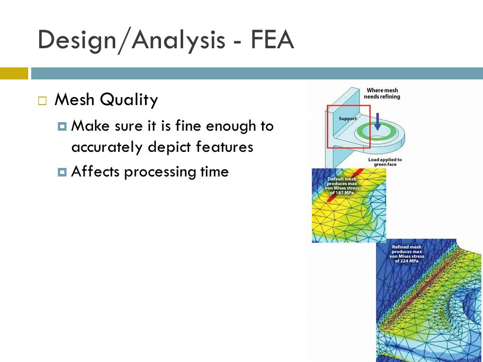 Design/Analysis - FEA  Mesh Quality  Make sure it is fine enough to accurately depict features  Affects processing time