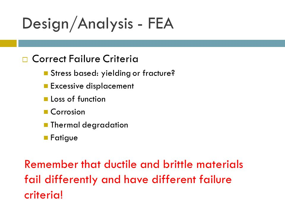 Design/Analysis - FEA  Correct Failure Criteria Stress based: yielding or fracture.