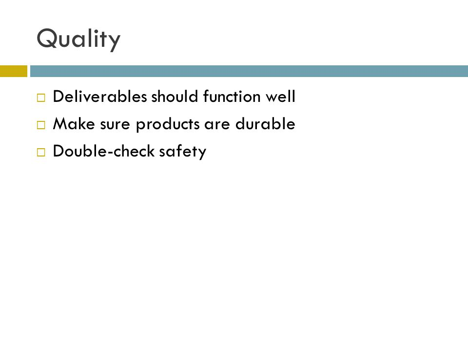 Quality  Deliverables should function well  Make sure products are durable  Double-check safety