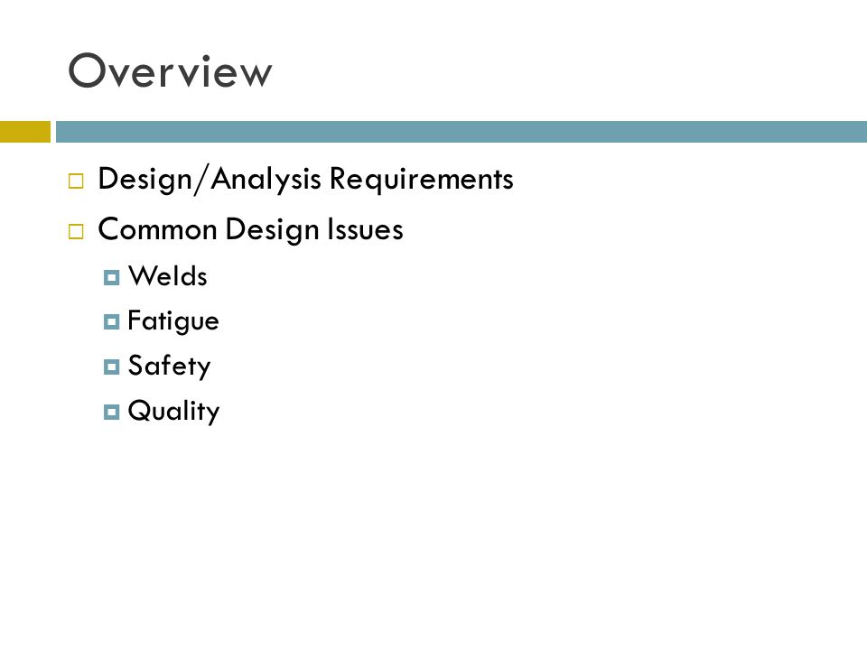Overview  Design/Analysis Requirements  Common Design Issues  Welds  Fatigue  Safety  Quality
