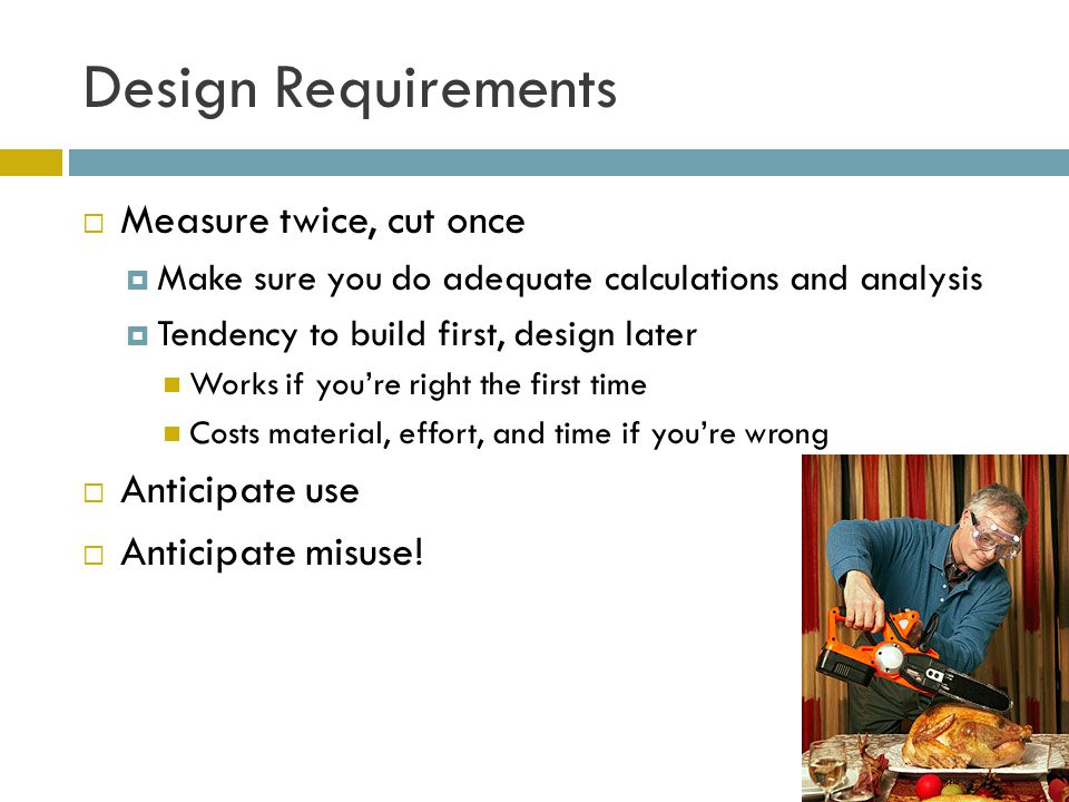 Design Requirements  Measure twice, cut once  Make sure you do adequate calculations and analysis  Tendency to build first, design later Works if you're right the first time Costs material, effort, and time if you're wrong  Anticipate use  Anticipate misuse!