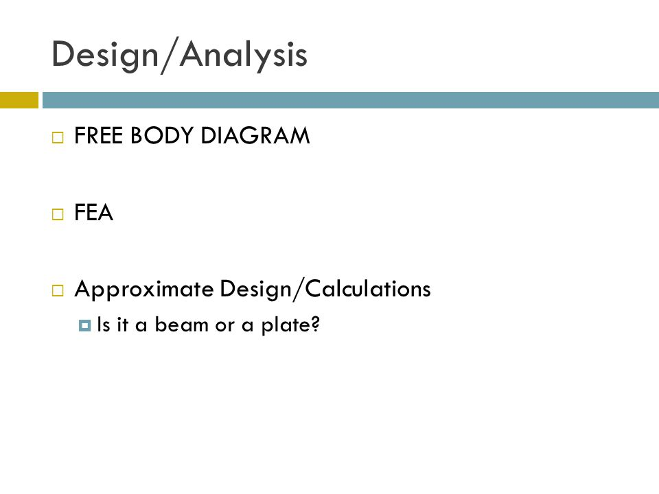 Design/Analysis  FREE BODY DIAGRAM  FEA  Approximate Design/Calculations  Is it a beam or a plate?