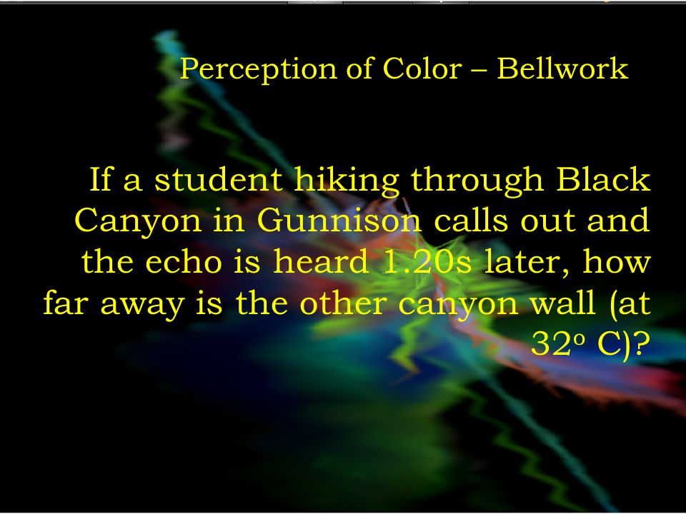 Perception of Color – Bellwork When the student gets to Warner Point, he drops a rock and listens for the sound of it striking the bottom of the canyon.