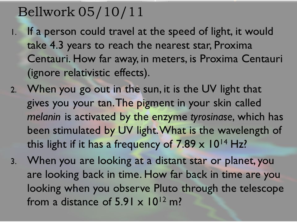Bellwork 05/10/11 1. If a person could travel at the speed of light, it would take 4.3 years to reach the nearest star, Proxima Centauri. How far away