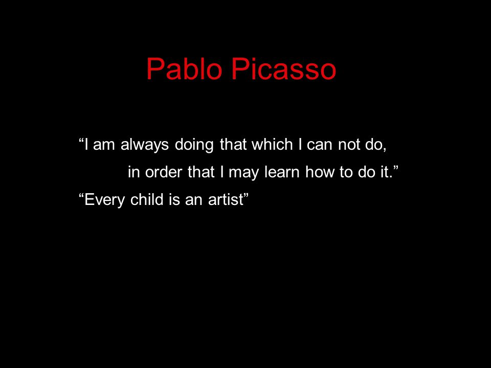 Pablo Picasso I am always doing that which I can not do, in order that I may learn how to do it. Every child is an artist