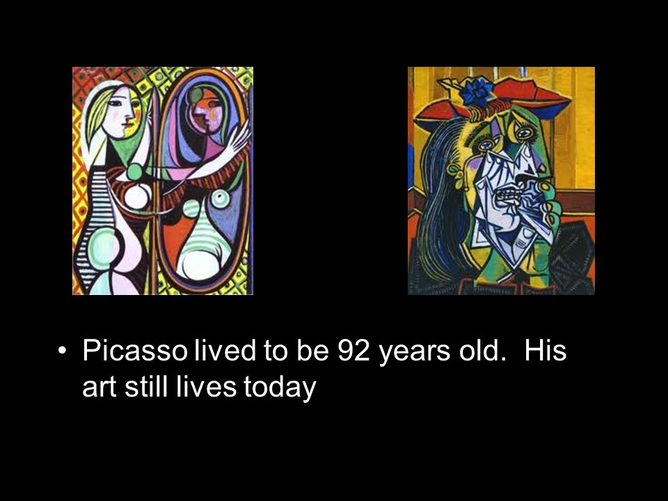 Picasso lived to be 92 years old. His art still lives today