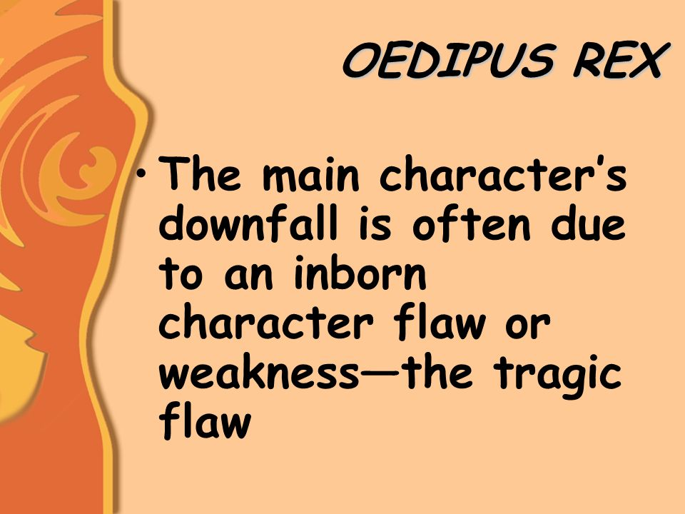 OEDIPUS REX The main character's downfall is often due to an inborn character flaw or weakness—the tragic flaw