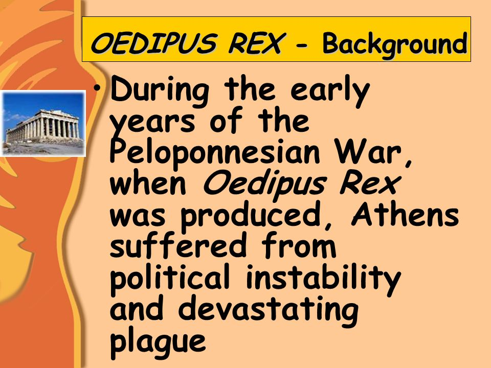 OEDIPUS REX - Background During the early years of the Peloponnesian War, when Oedipus Rex was produced, Athens suffered from political instability and devastating plague