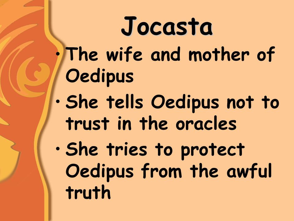 Jocasta The wife and mother of Oedipus She tells Oedipus not to trust in the oracles She tries to protect Oedipus from the awful truth