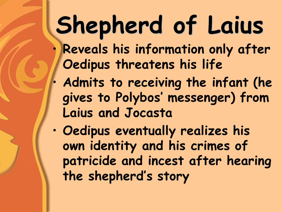 Shepherd of Laius Reveals his information only after Oedipus threatens his life Admits to receiving the infant (he gives to Polybos' messenger) from Laius and Jocasta Oedipus eventually realizes his own identity and his crimes of patricide and incest after hearing the shepherd's story