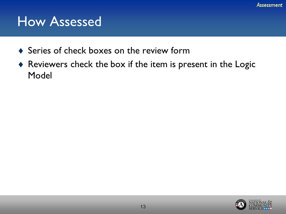 How Assessed  Series of check boxes on the review form  Reviewers check the box if the item is present in the Logic Model Assessment 13