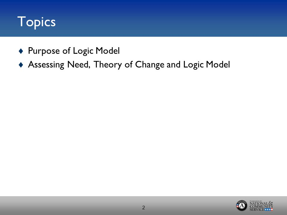 Topics  Purpose of Logic Model  Assessing Need, Theory of Change and Logic Model 2