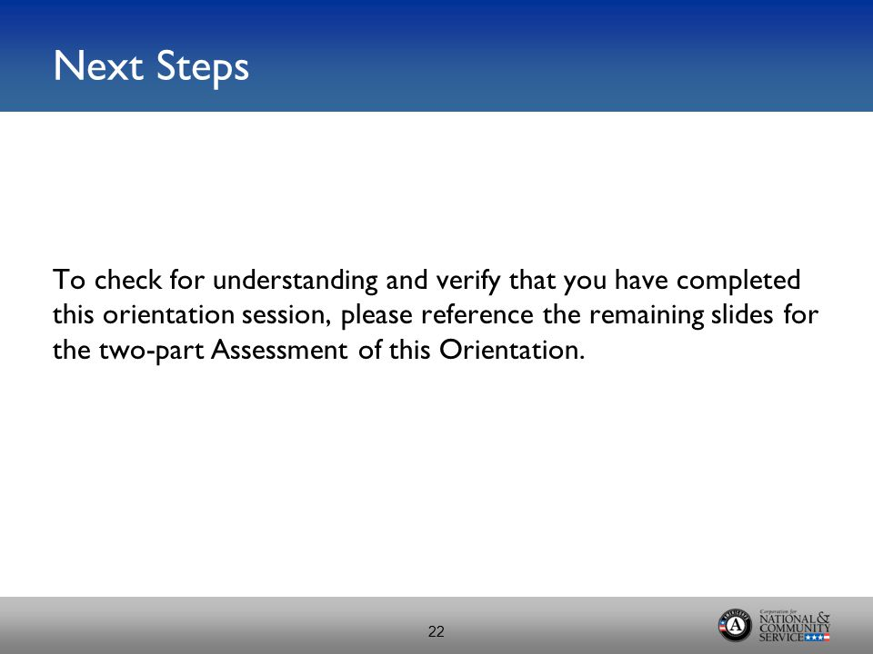 Next Steps To check for understanding and verify that you have completed this orientation session, please reference the remaining slides for the two-part Assessment of this Orientation.