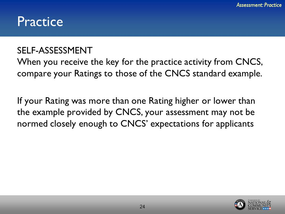 Practice SELF-ASSESSMENT When you receive the key for the practice activity from CNCS, compare your Ratings to those of the CNCS standard example. If