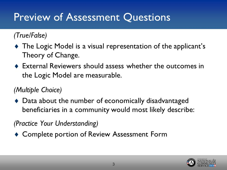 Preview of Assessment Questions (True/False)  The Logic Model is a visual representation of the applicant's Theory of Change.