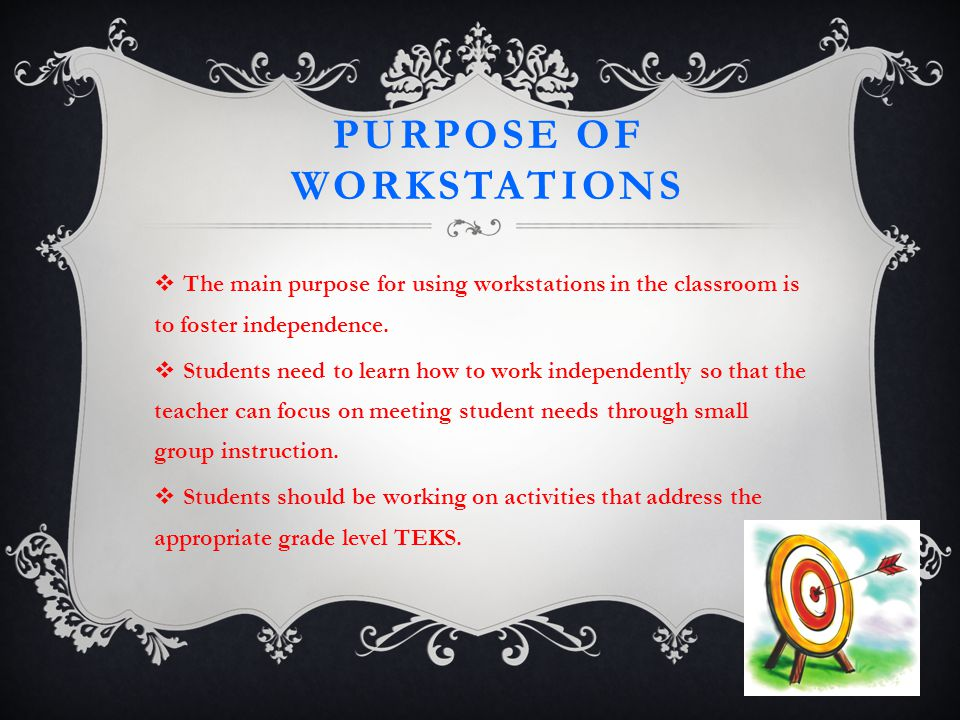 PURPOSE OF WORKSTATIONS  The main purpose for using workstations in the classroom is to foster independence.