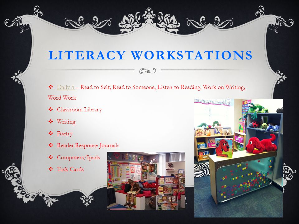 LITERACY WORKSTATIONS  Daily 5 – Read to Self, Read to Someone, Listen to Reading, Work on Writing, Word Work Daily 5  Classroom Library  Writing  Poetry  Reader Response Journals  Computers/Ipads  Task Cards