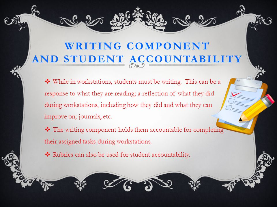 WRITING COMPONENT AND STUDENT ACCOUNTABILITY  While in workstations, students must be writing.