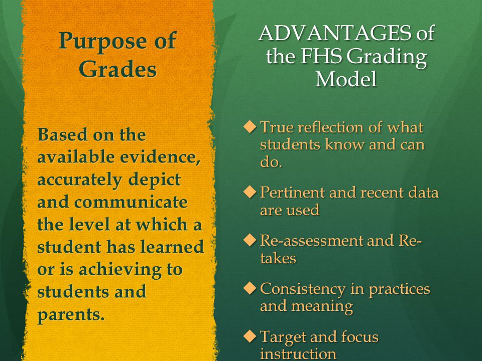 Purpose of Grades ADVANTAGES of the FHS Grading Model  True reflection of what students know and can do.