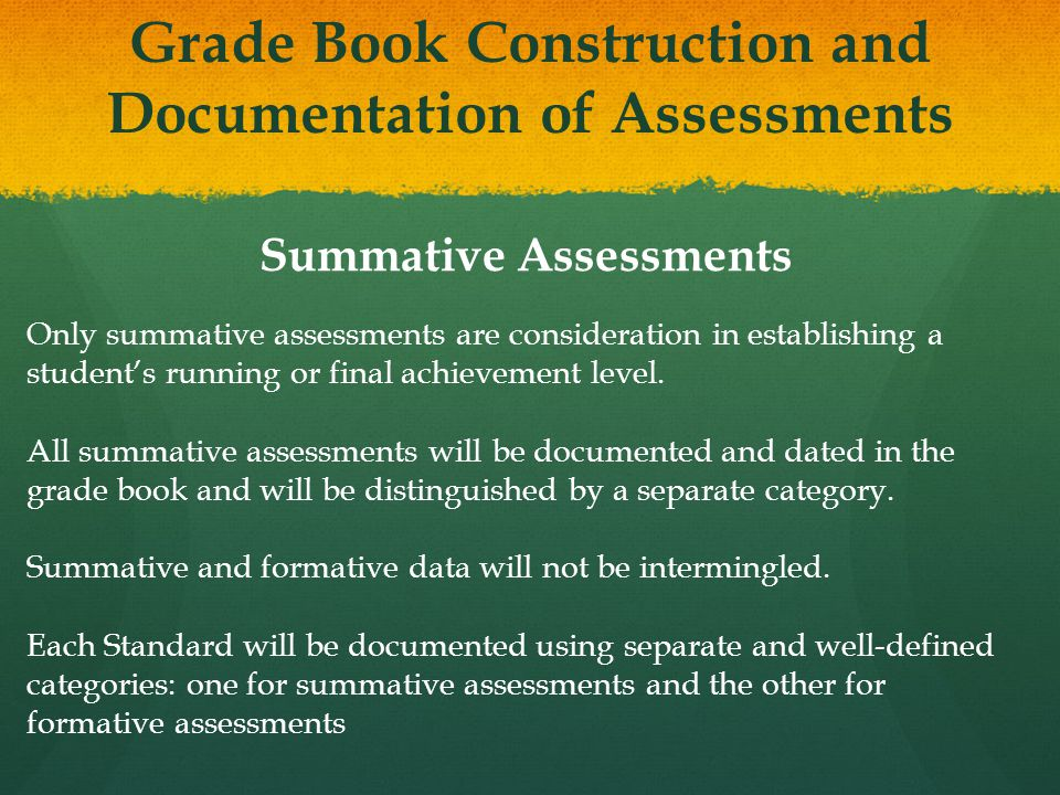 Grade Book Construction and Documentation of Assessments Summative Assessments Only summative assessments are consideration in establishing a student's running or final achievement level.