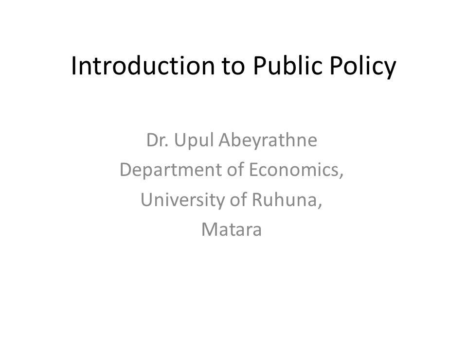 Introduction to Public Policy Dr. Upul Abeyrathne Department of Economics, University of Ruhuna, Matara