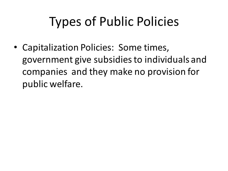 Types of Public Policies Capitalization Policies: Some times, government give subsidies to individuals and companies and they make no provision for pu