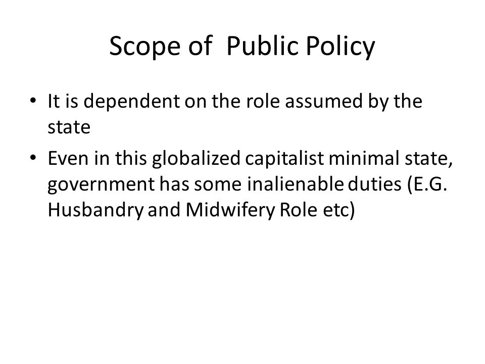 Scope of Public Policy It is dependent on the role assumed by the state Even in this globalized capitalist minimal state, government has some inaliena