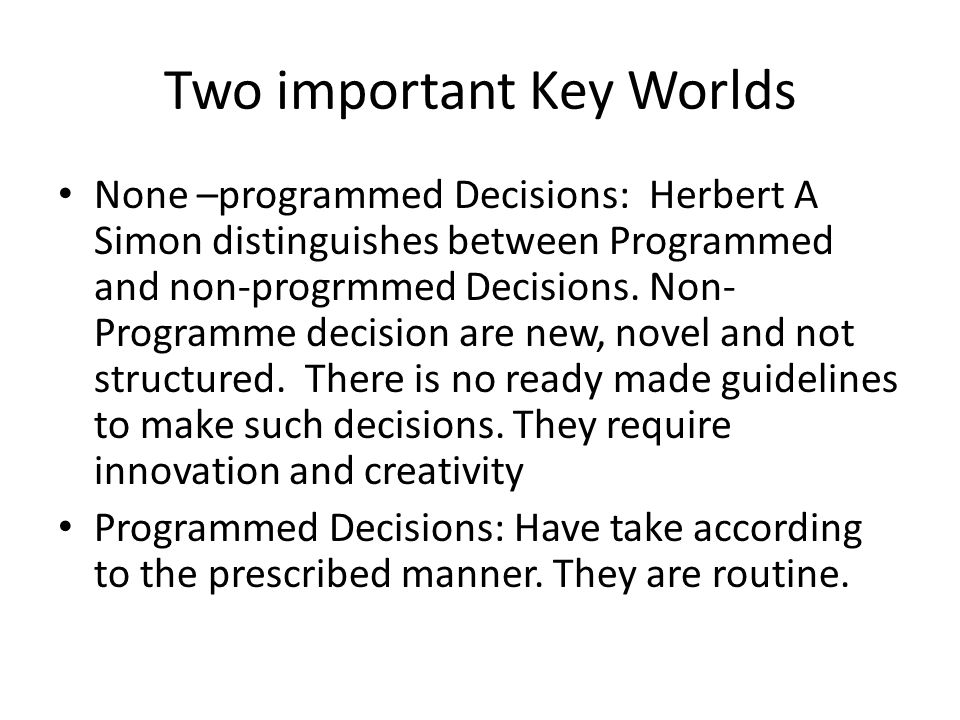 Two important Key Worlds None –programmed Decisions: Herbert A Simon distinguishes between Programmed and non-progrmmed Decisions. Non- Programme deci