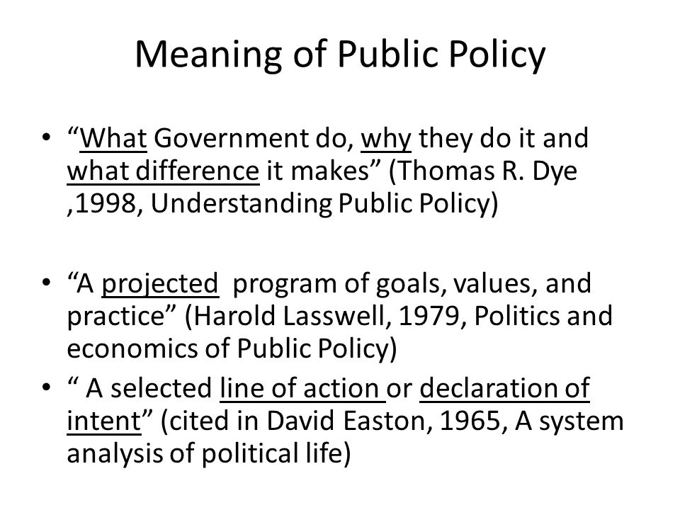 """Meaning of Public Policy """"What Government do, why they do it and what difference it makes"""" (Thomas R. Dye,1998, Understanding Public Policy) """"A projec"""