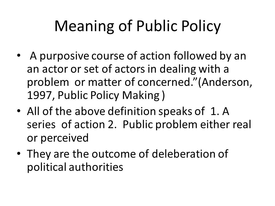 """Meaning of Public Policy A purposive course of action followed by an an actor or set of actors in dealing with a problem or matter of concerned.""""(Ande"""