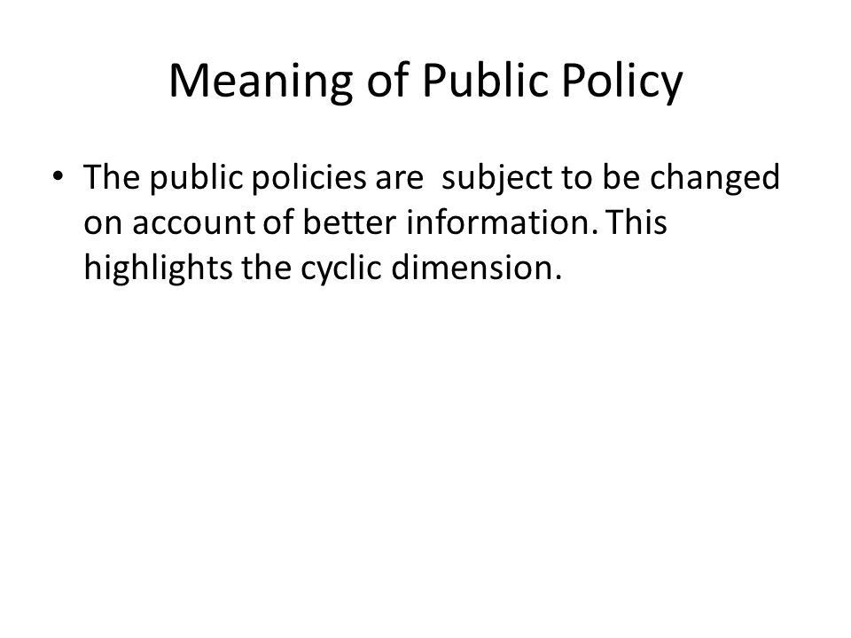 Meaning of Public Policy The public policies are subject to be changed on account of better information. This highlights the cyclic dimension.
