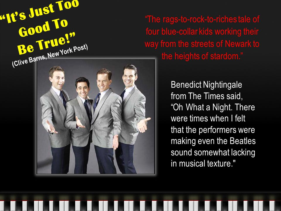 It's Just Too Good To Be True! (Clive Barns, New York Post) The rags-to-rock-to-riches tale of four blue-collar kids working their way from the streets of Newark to the heights of stardom. Benedict Nightingale from The Times said, Oh What a Night.