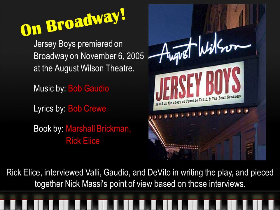 On Broadway.Jersey Boys premiered on Broadway on November 6, 2005 at the August Wilson Theatre.
