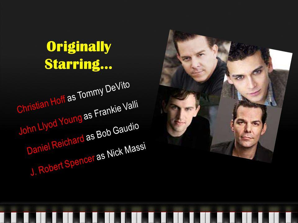 Originally Starring… Christian Hoff as Tommy DeVito John Llyod Young as Frankie Valli Daniel Reichard as Bob Gaudio J. Robert Spencer as Nick Massi