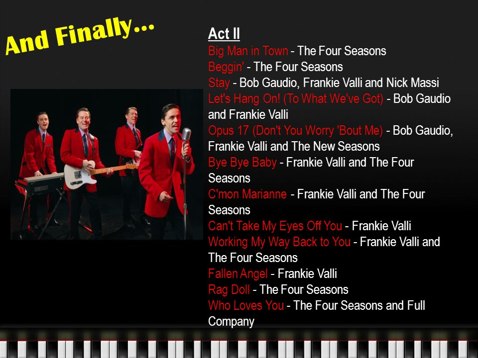 And Finally… Act II Big Man in Town - The Four Seasons Beggin' - The Four Seasons Stay - Bob Gaudio, Frankie Valli and Nick Massi Let's Hang On! (To W