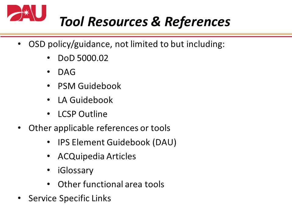 OSD policy/guidance, not limited to but including: DoD 5000.02 DAG PSM Guidebook LA Guidebook LCSP Outline Other applicable references or tools IPS Element Guidebook (DAU) ACQuipedia Articles iGlossary Other functional area tools Service Specific Links Tool Resources & References